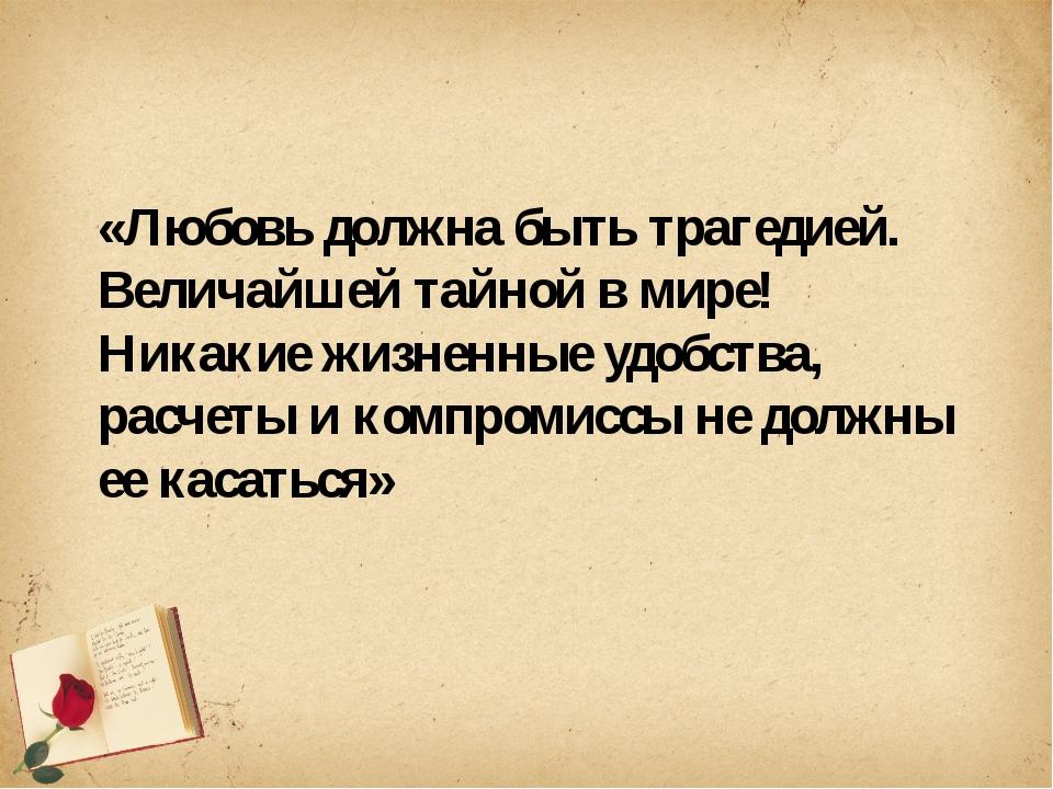 «Любовь должна быть трагедией. Величайшей тайной в мире! Никакие жизненные у...