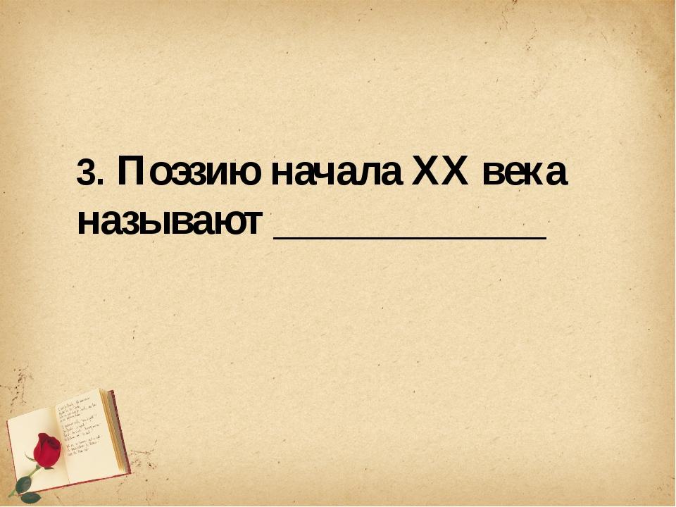 3. Поэзию начала XX века называют _____________