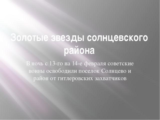 Золотые звезды солнцевского района В ночь с 13-го на 14-е февраля советские в...
