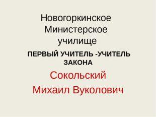 Новогоркинское Министерское училище ПЕРВЫЙ УЧИТЕЛЬ -УЧИТЕЛЬ ЗАКОНА Сокольский