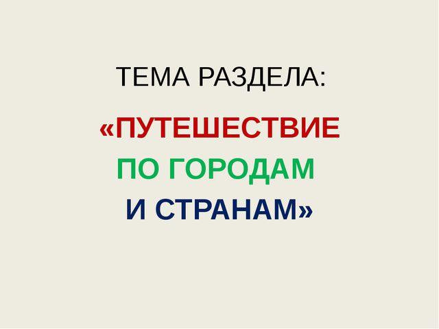 ТЕМА РАЗДЕЛА: «ПУТЕШЕСТВИЕ ПО ГОРОДАМ И СТРАНАМ»