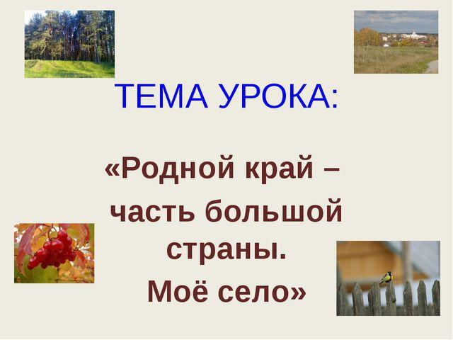 ТЕМА УРОКА: «Родной край – часть большой страны. Моё село»