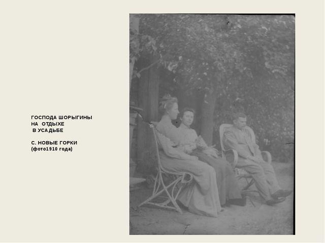 ГОСПОДА ШОРЫГИНЫ НА ОТДЫХЕ В УСАДЬБЕ  С. НОВЫЕ ГОРКИ (фото1910 года)