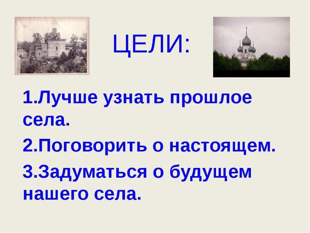 ЦЕЛИ: 1.Лучше узнать прошлое села. 2.Поговорить о настоящем. 3.Задуматься о б...