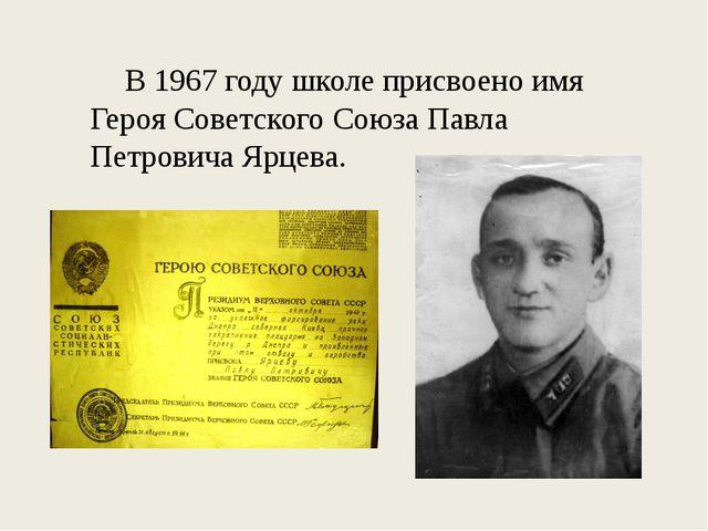 В 1967 году школе присвоено имя Героя Советского Союза Павла Петровича Ярцева.