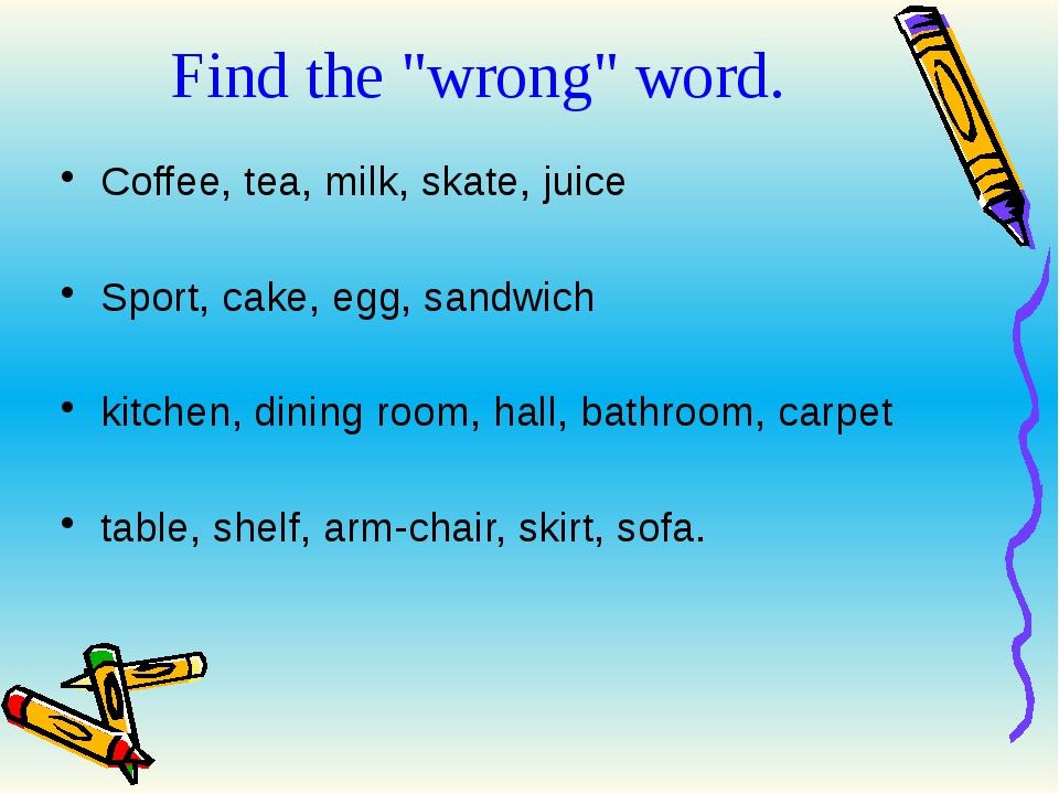 "Find the ""wrong"" word. Coffee, tea, milk, skate, juice Sport, cake, egg, sand..."