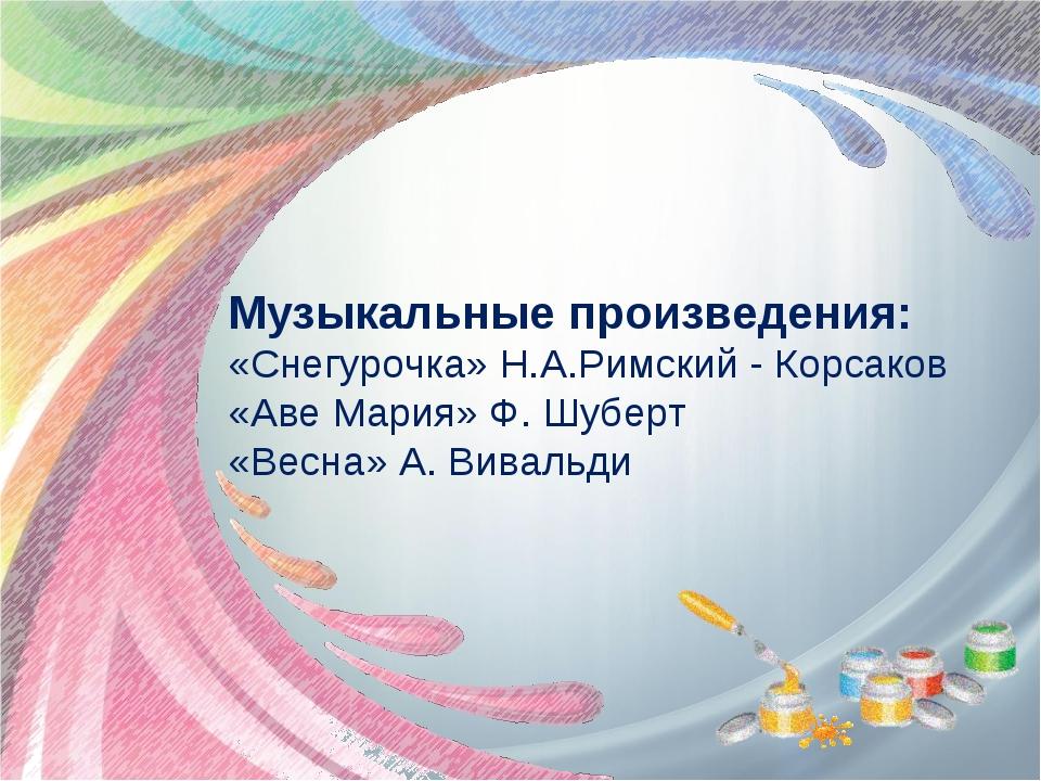 Музыкальные произведения: «Снегурочка» Н.А.Римский - Корсаков «Аве Мария» Ф....