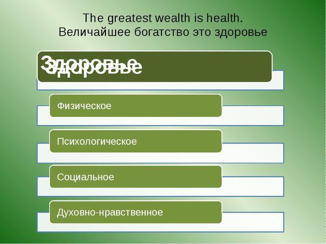 The greatest wealth is health. Величайшее богатство это здоровье