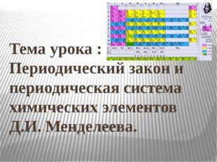 Тема урока : Периодический закон и периодическая система химических элементо