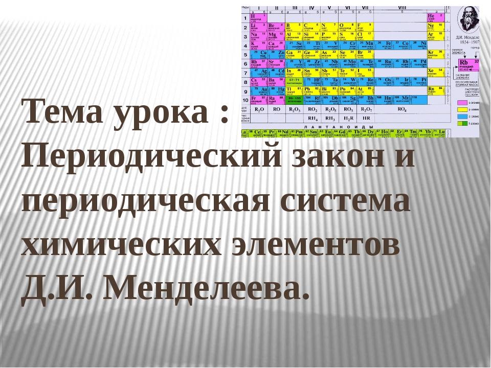 Тема урока : Периодический закон и периодическая система химических элементо...