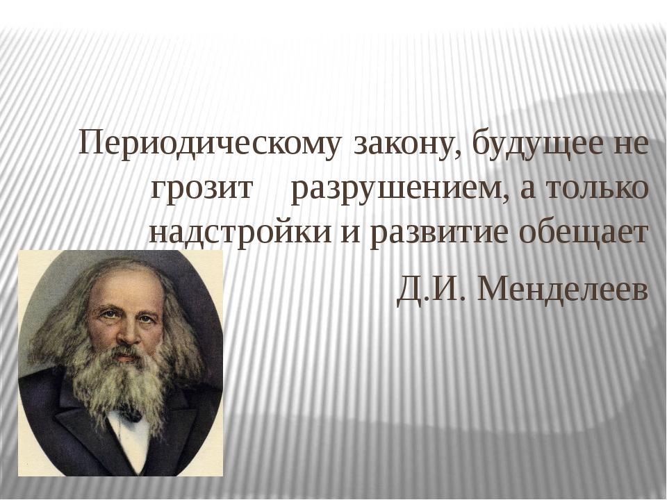 Периодическому закону, будущее не грозит разрушением, а только надстройки и...