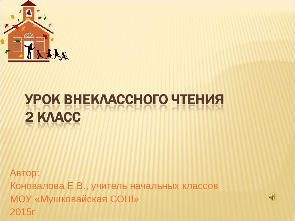 Автор: Коновалова Е.В., учитель начальных классов МОУ «Мушковайская СОШ» 2015г
