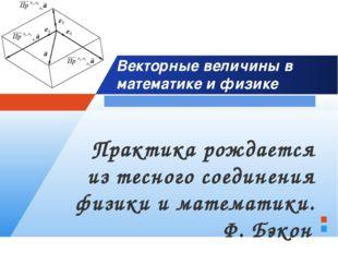 Векторные величины в математике и физике Практика рождается из тесного соедин