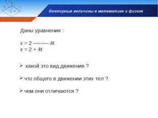 Векторные величины в математике и физике Даны уравнения : x = 2 – 4t x