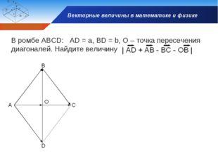 Векторные величины в математике и физике В ромбе АВСD: AD = a, BD = b, O – то