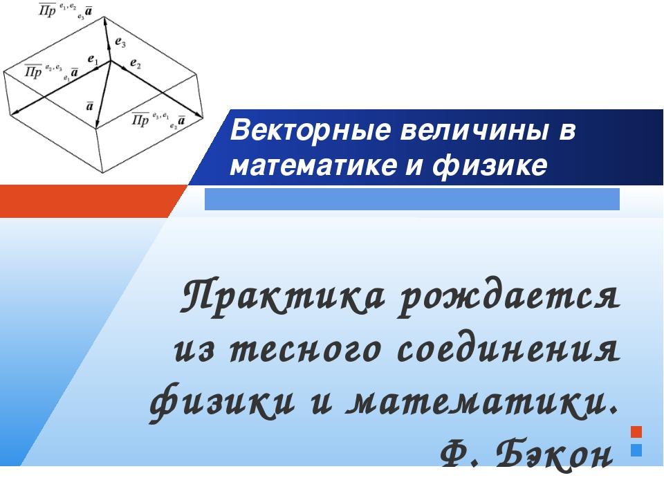 Векторные величины в математике и физике Практика рождается из тесного соедин...