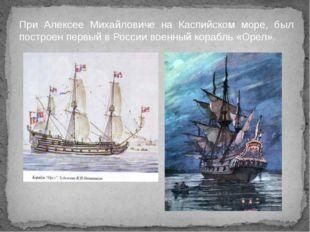 При Алексее Михайловиче на Каспийском море, был построен первый в России воен