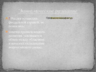 Экономическое развитие ! Россия оставалась феодальной страной, но появились: