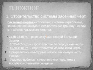 II. ЮЖНОЕ 1. Строительство системы засечных черт. 1635-1638 гг. – реконструкц