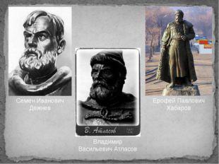 Владимир Васильевич Атласов Семен Иванович Дежнев Ерофей Павлович Хабаров