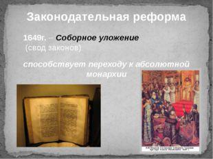 Законодательная реформа 1649г. – Соборное уложение (свод законов) способствуе