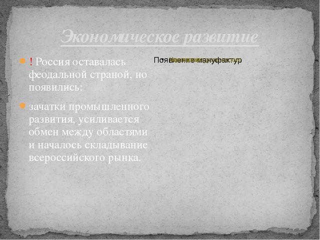 Экономическое развитие ! Россия оставалась феодальной страной, но появились:...
