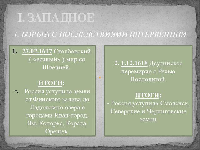 I. ЗАПАДНОЕ 1. БОРЬБА С ПОСЛЕДСТВИЯМИ ИНТЕРВЕНЦИИ 27.02.1617 Столбовский ( «в...