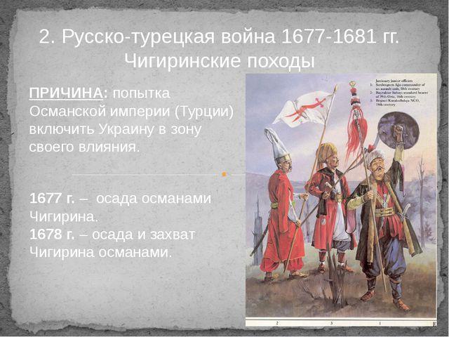 2. Русско-турецкая война 1677-1681 гг. Чигиринские походы ПРИЧИНА: попытка Ос...
