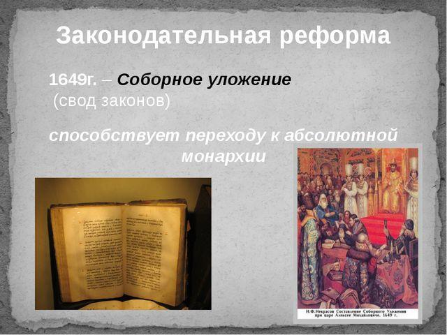 Законодательная реформа 1649г. – Соборное уложение (свод законов) способствуе...
