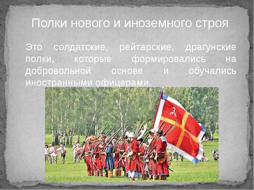 Полки нового и иноземного строя Это солдатские, рейтарские, драгунские полки,...