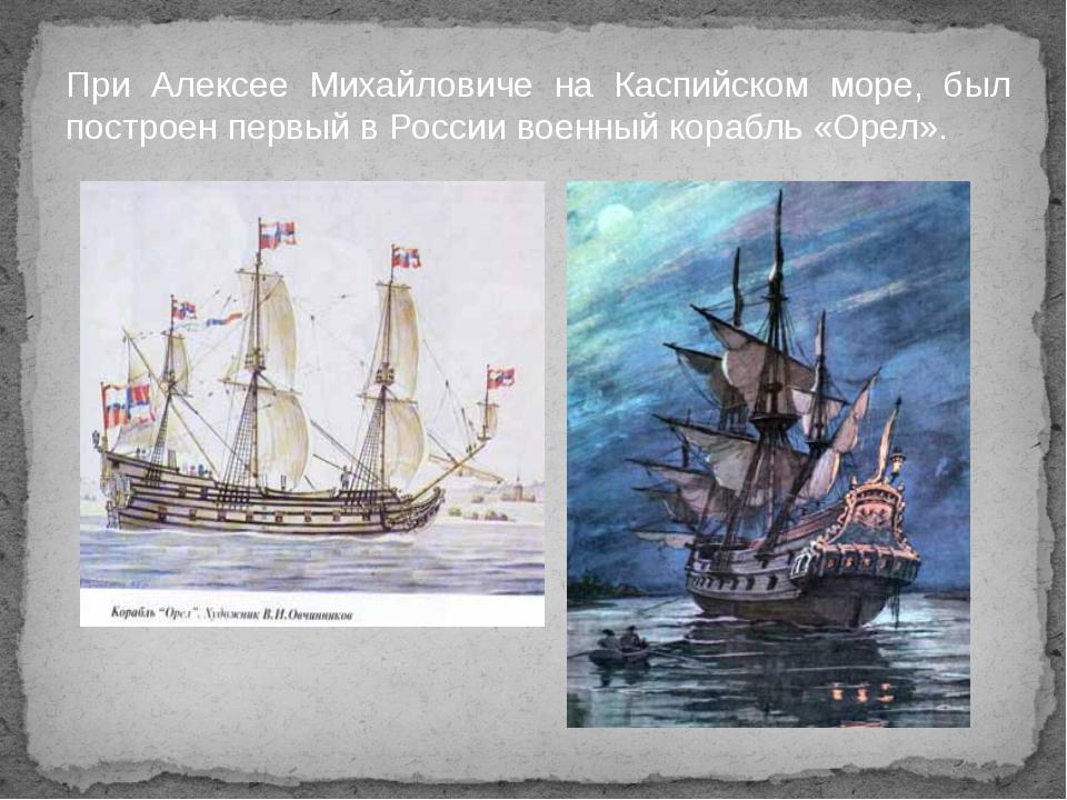 При Алексее Михайловиче на Каспийском море, был построен первый в России воен...
