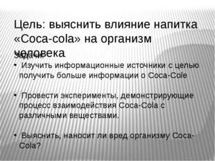 Цель: выяснить влияние напитка «Coca-cola» на организм человека. Задачи: Изуч