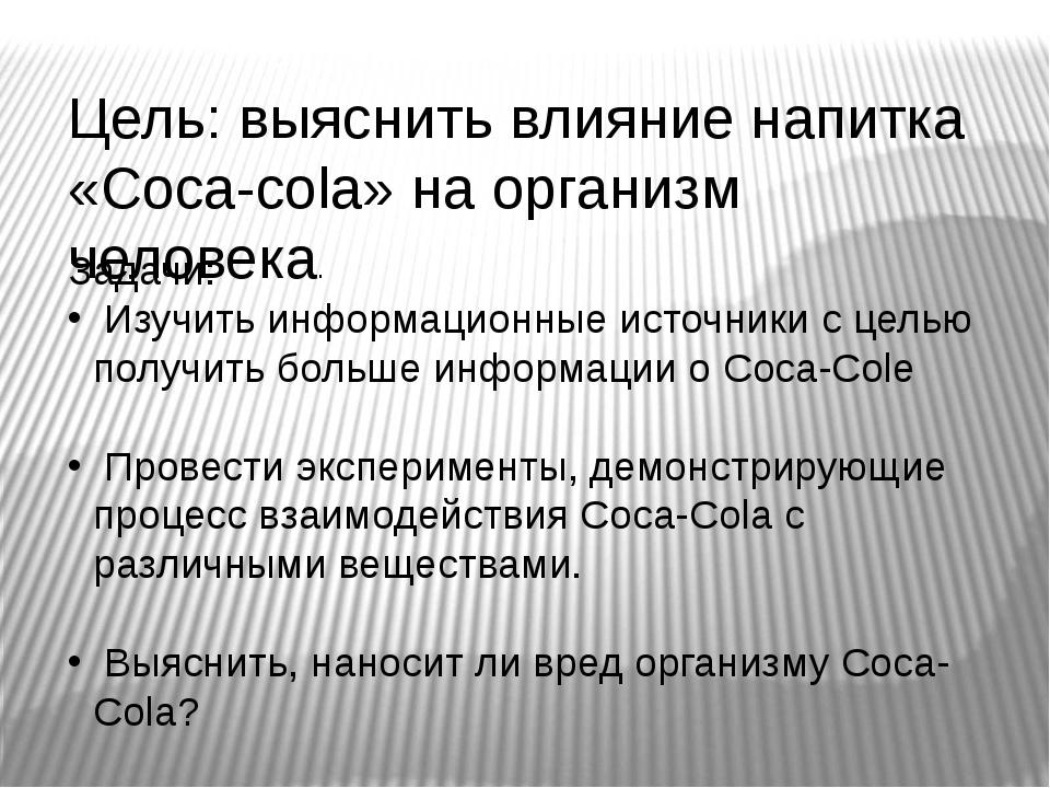 Цель: выяснить влияние напитка «Coca-cola» на организм человека. Задачи: Изуч...