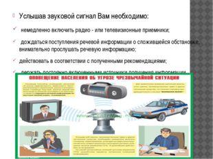 Услышав звуковой сигнал Вам необходимо: немедленно включить радио - или телев