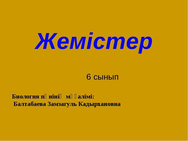 Жемістер 6 сынып Биология пәнінің мұғалімі: Балтабаева Замзагуль Кадырхановна
