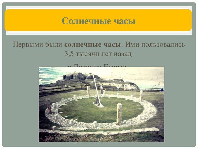 Солнечные часы Первыми были солнечные часы. Ими пользовались 3,5 тысячи лет...