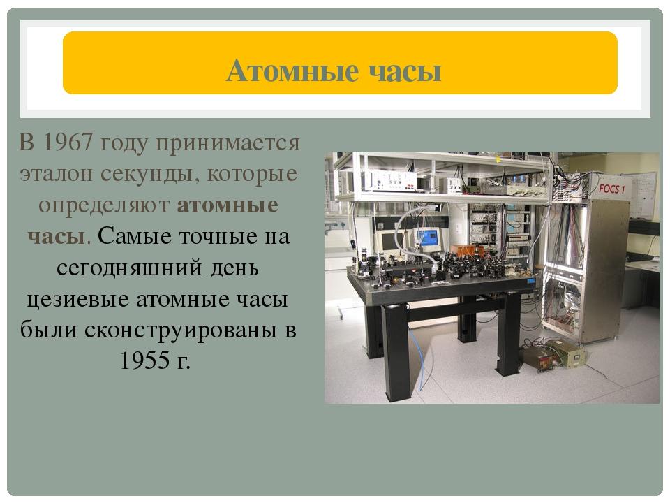 Атомные часы В 1967 году принимается эталон секунды, которые определяют атом...