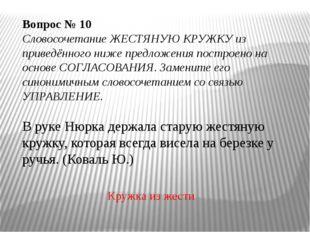 Вопрос № 10 Словосочетание ЖЕСТЯНУЮ КРУЖКУ из приведённого ниже предложения
