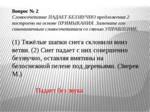 Вопрос № 2 Словосочетание ПАДАЕТ БЕЗЗВУЧНО предложения 2 построено на основе