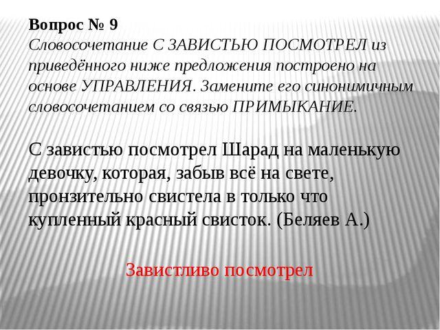 Вопрос № 9 Словосочетание С ЗАВИСТЬЮ ПОСМОТРЕЛ из приведённого ниже предложе...