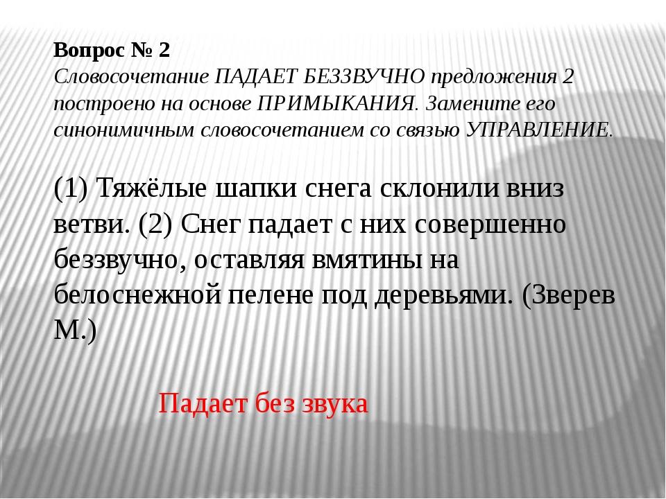 Вопрос № 2 Словосочетание ПАДАЕТ БЕЗЗВУЧНО предложения 2 построено на основе...