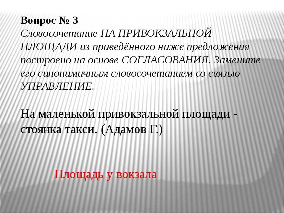 Вопрос № 3 Словосочетание НА ПРИВОКЗАЛЬНОЙ ПЛОЩАДИ из приведённого ниже пред...