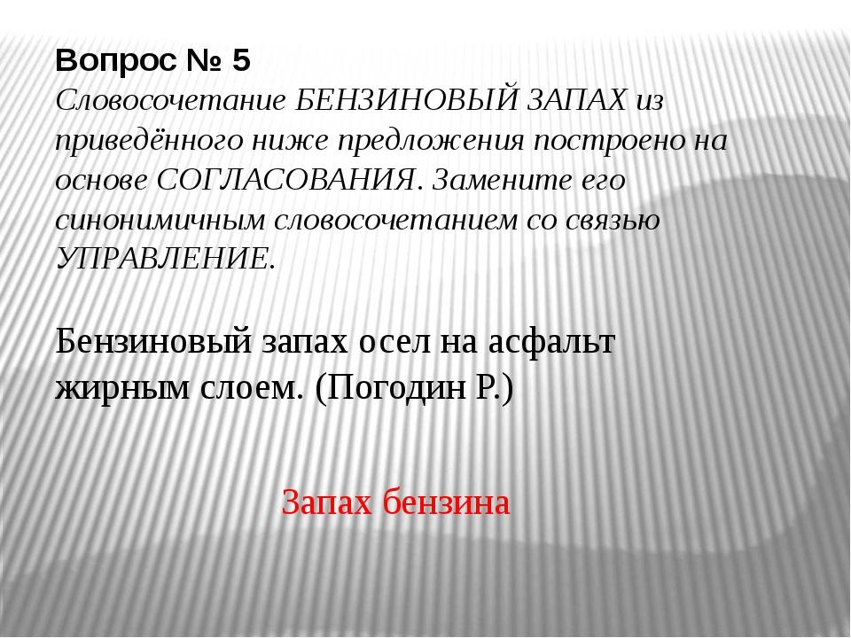 Вопрос № 5 Словосочетание БЕНЗИНОВЫЙ ЗАПАХ из приведённого ниже предложения...
