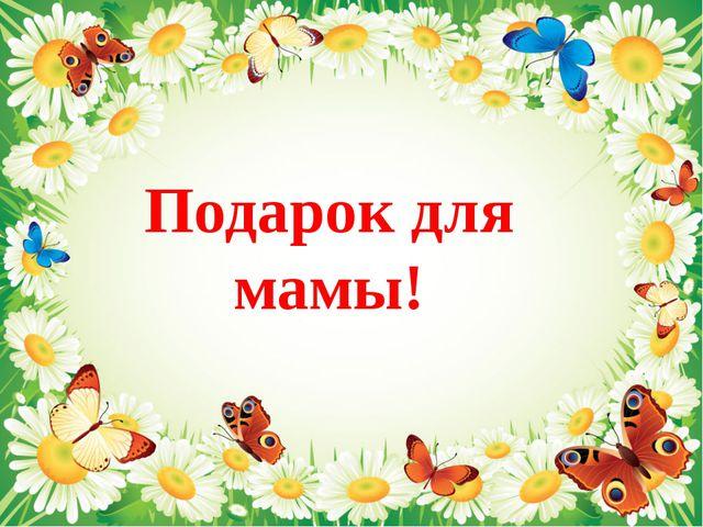 Подарок для мамы!