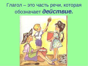 Глагол – это часть речи, которая обозначает действие.
