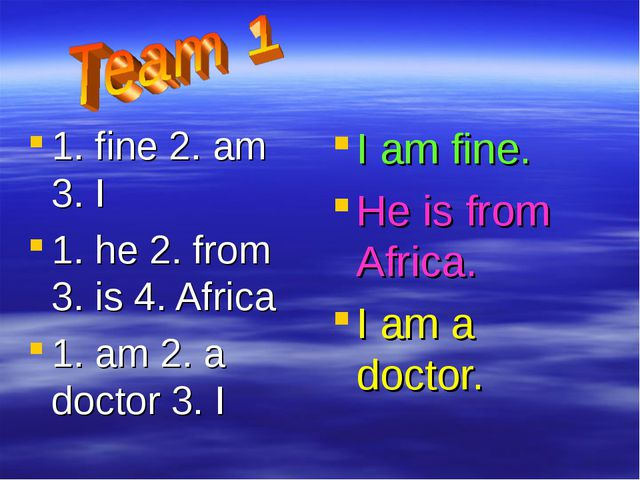 1. fine 2. am 3. I 1. he 2. from 3. is 4. Africa 1. am 2. a doctor 3. I I am...