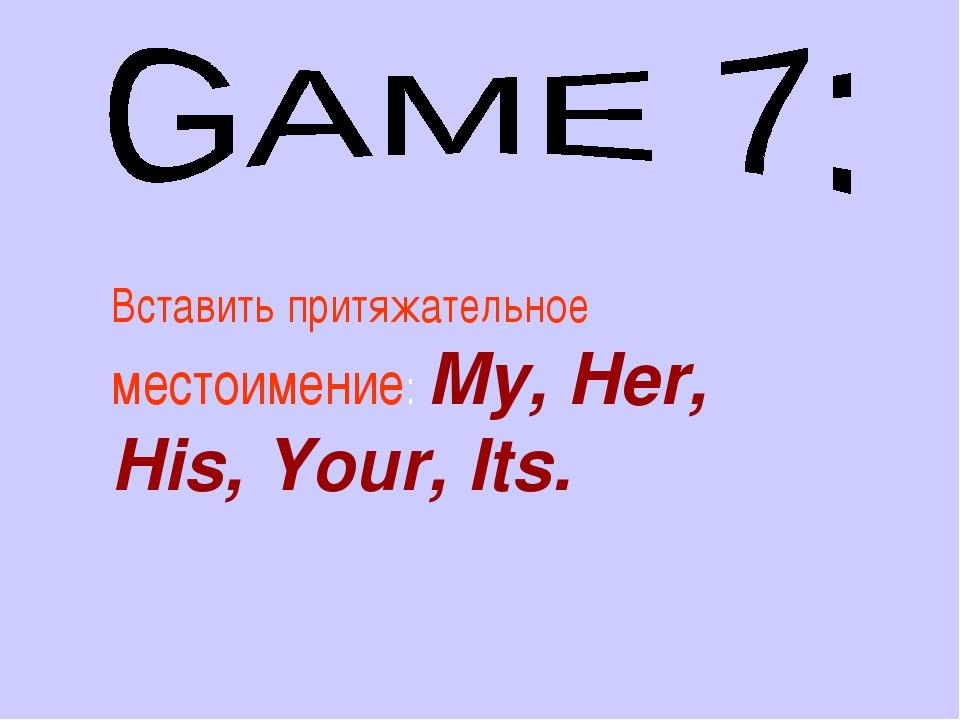Вставить притяжательное местоимение: My, Her, His, Your, Its.