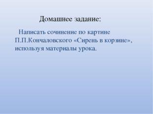 Домашнее задание: Написать сочинение по картине П.П.Кончаловского «Сирень в к
