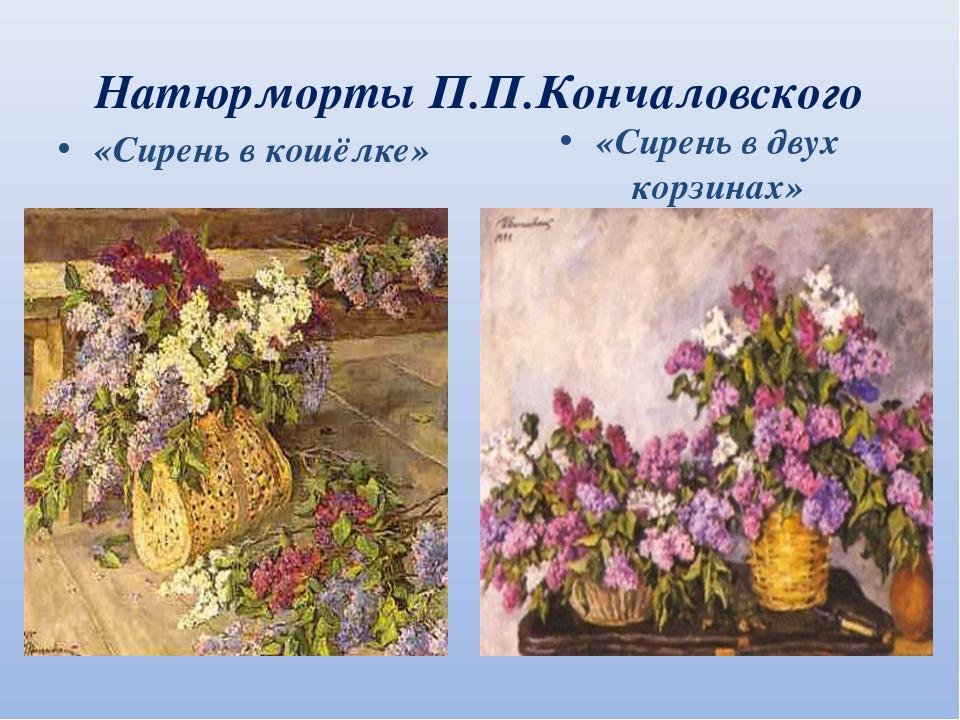 Натюрморты П.П.Кончаловского «Сирень в кошёлке» «Сирень в двух корзинах»