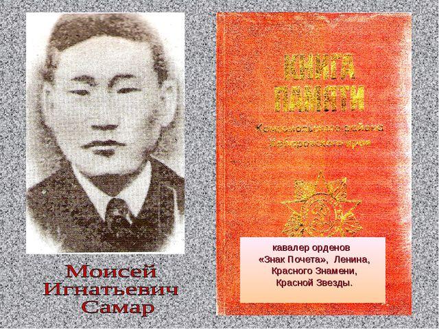 кавалер орденов «Знак Почета», Ленина, Красного Знамени, Красной Звезды.
